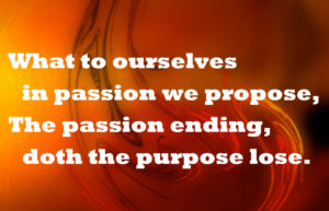 What to ourselves in passion we propose, the passion ending...