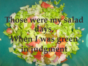 My salad days when I was green in judgment